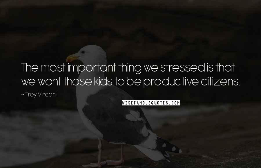 Troy Vincent quotes: The most important thing we stressed is that we want those kids to be productive citizens.