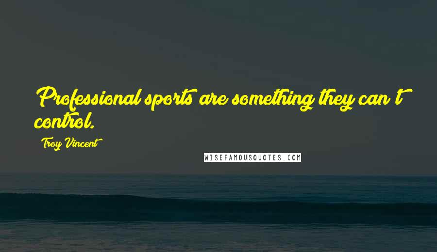 Troy Vincent quotes: Professional sports are something they can't control.