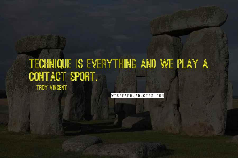 Troy Vincent quotes: Technique is everything and we play a contact sport.