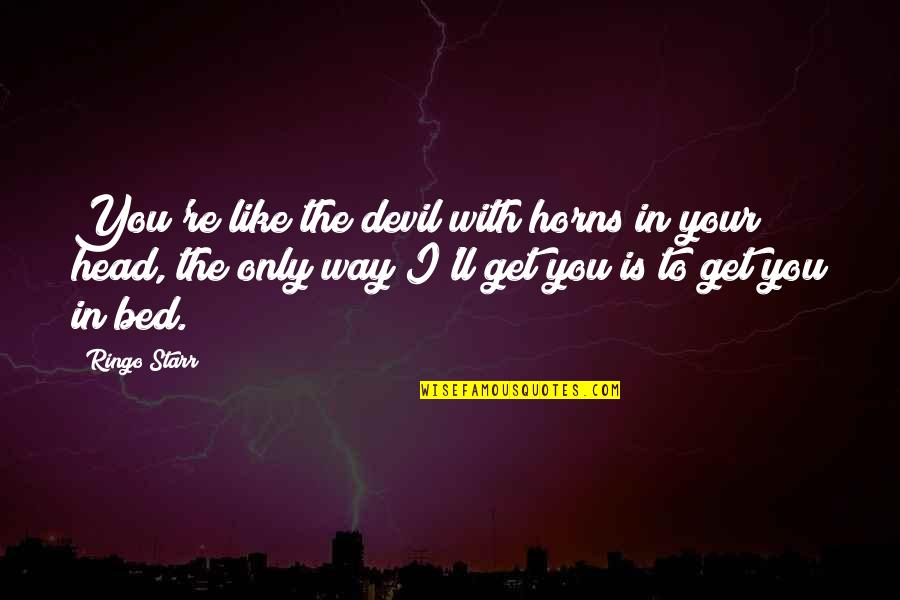 Trs Quotes By Ringo Starr: You're like the devil with horns in your