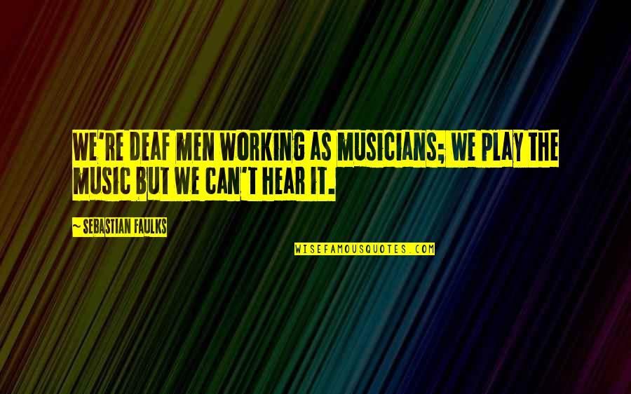Trs Quotes By Sebastian Faulks: We're deaf men working as musicians; we play