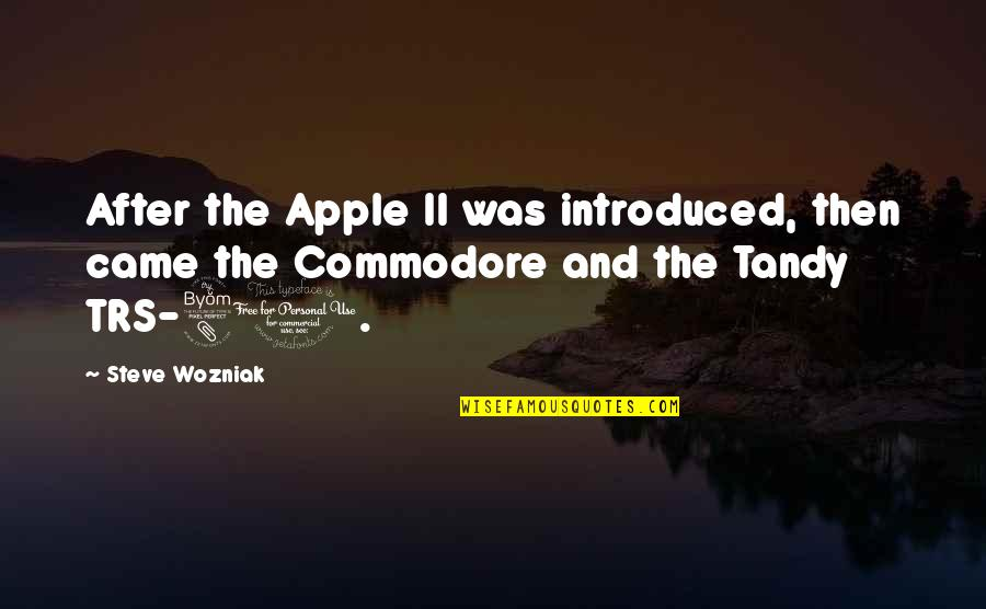 Trs Quotes By Steve Wozniak: After the Apple II was introduced, then came