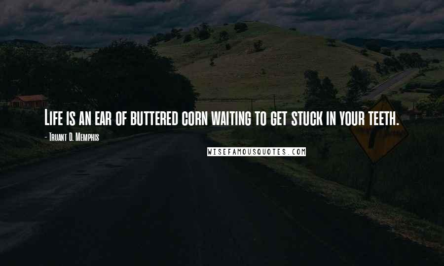 Truant D. Memphis quotes: Life is an ear of buttered corn waiting to get stuck in your teeth.