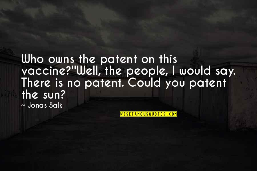 Truck Ctp Quotes By Jonas Salk: Who owns the patent on this vaccine?''Well, the