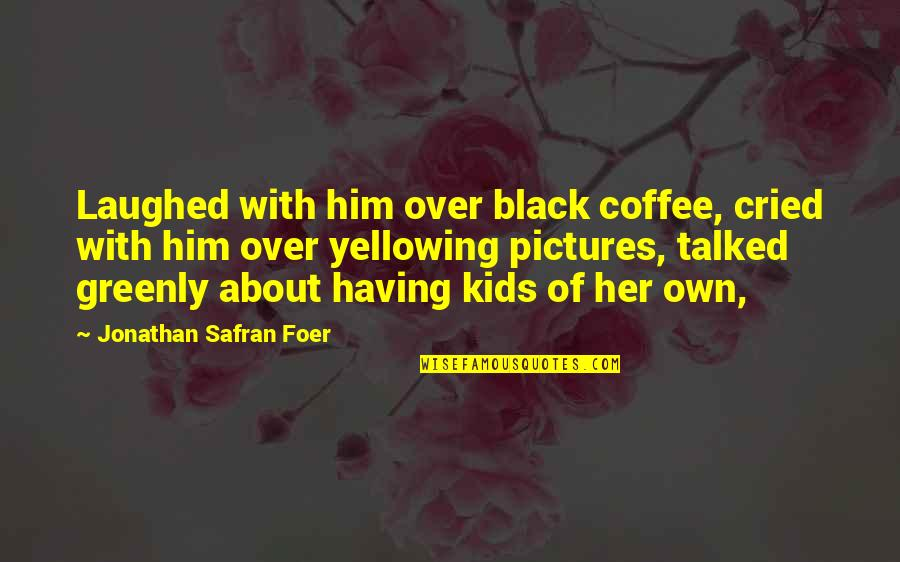 Trucking Industry Quotes By Jonathan Safran Foer: Laughed with him over black coffee, cried with