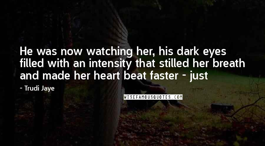 Trudi Jaye quotes: He was now watching her, his dark eyes filled with an intensity that stilled her breath and made her heart beat faster - just