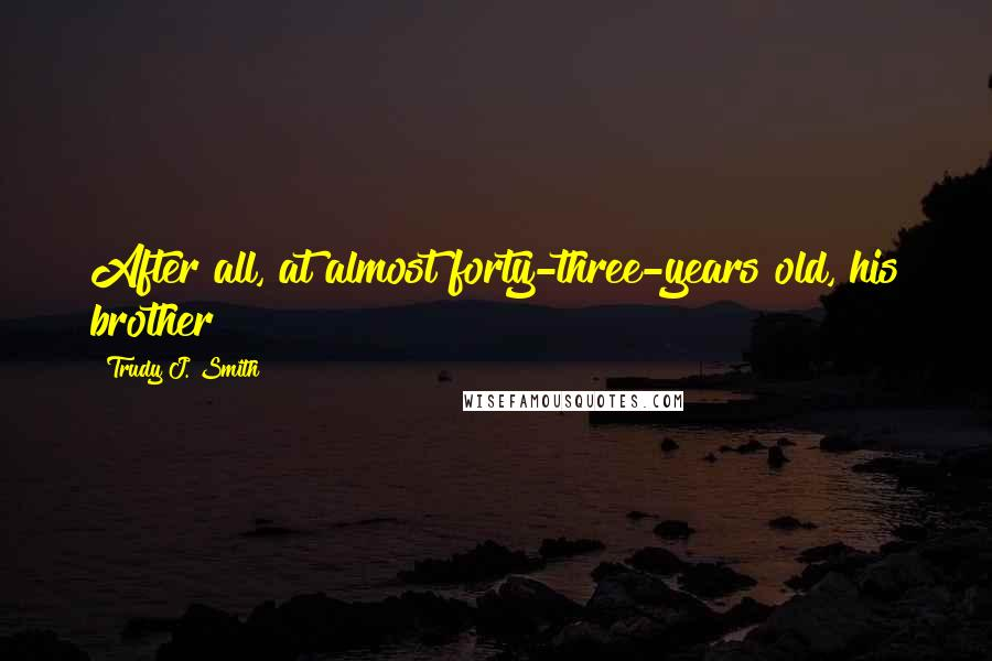 Trudy J. Smith quotes: After all, at almost forty-three-years old, his brother