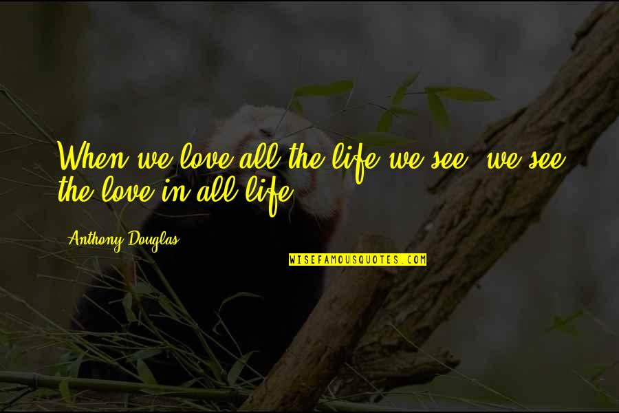Trudy Wiegel Quotes By Anthony Douglas: When we love all the life we see,