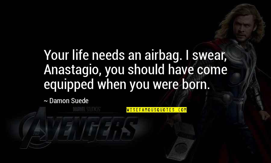 Trudy Wiegel Quotes By Damon Suede: Your life needs an airbag. I swear, Anastagio,