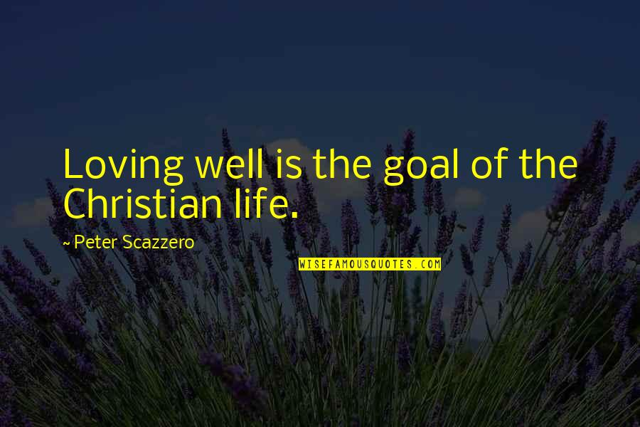 Trudy Wiegel Quotes By Peter Scazzero: Loving well is the goal of the Christian