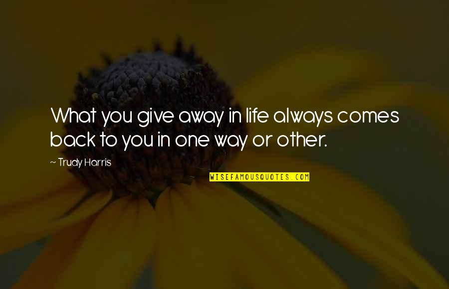 Trudy's Quotes By Trudy Harris: What you give away in life always comes
