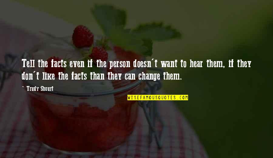 Trudy's Quotes By Trudy Shourt: Tell the facts even if the person doesn't