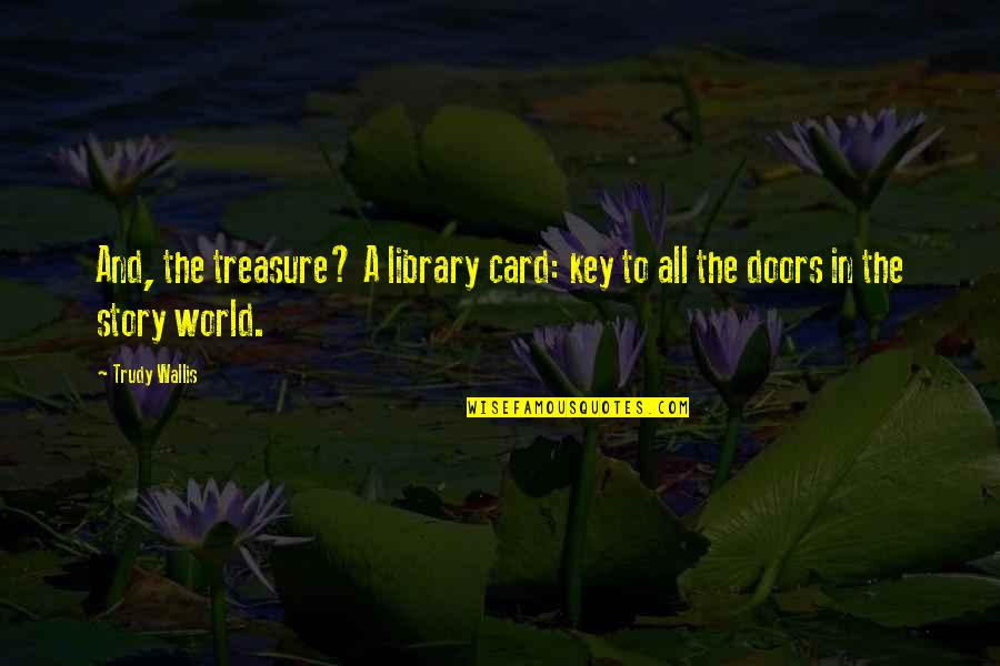 Trudy's Quotes By Trudy Wallis: And, the treasure? A library card: key to