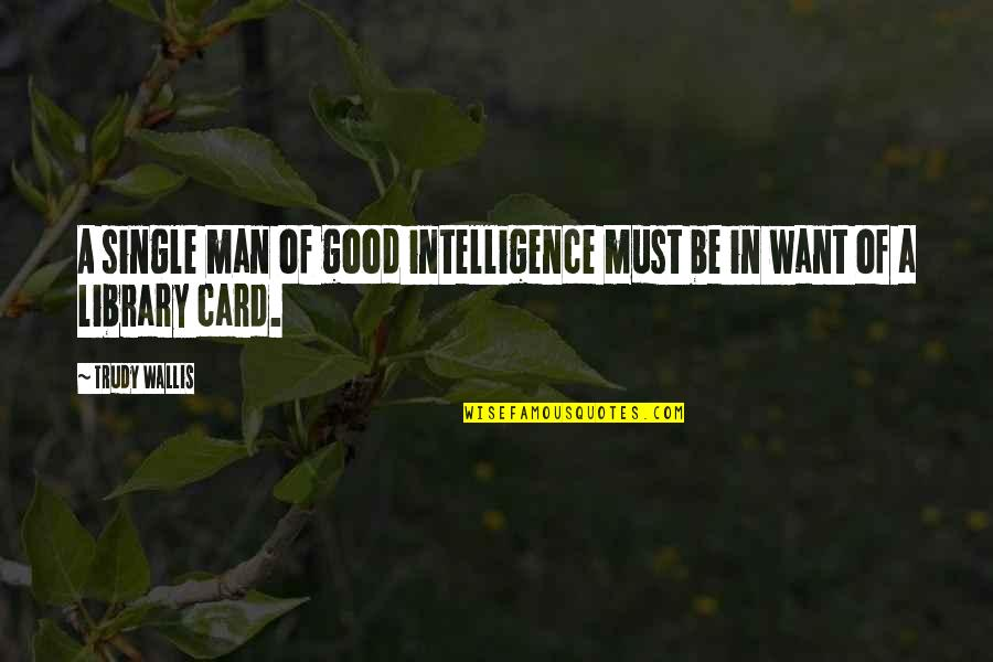 Trudy's Quotes By Trudy Wallis: A single man of good intelligence must be