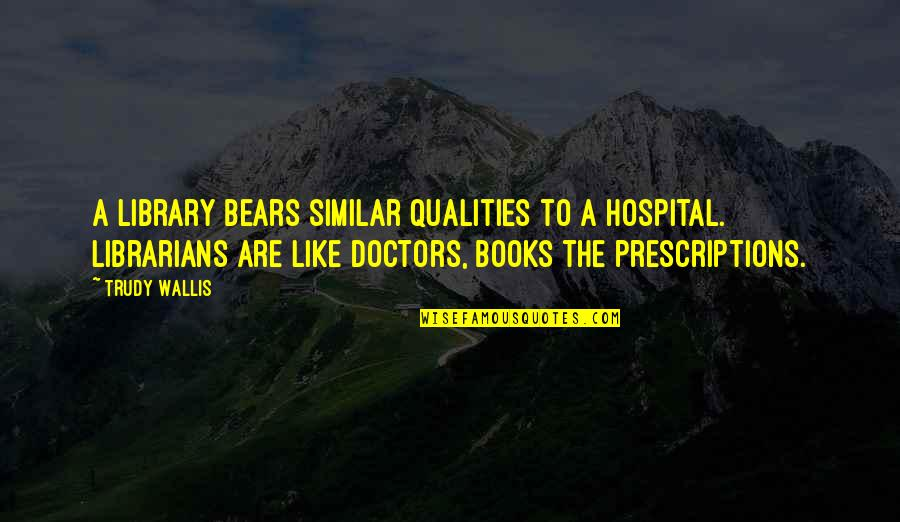 Trudy's Quotes By Trudy Wallis: A library bears similar qualities to a hospital.