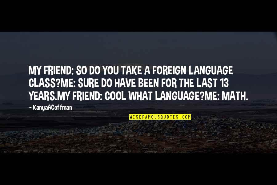 True And Cool Quotes By KanyaACoffman: MY FRIEND: SO DO YOU TAKE A FOREIGN