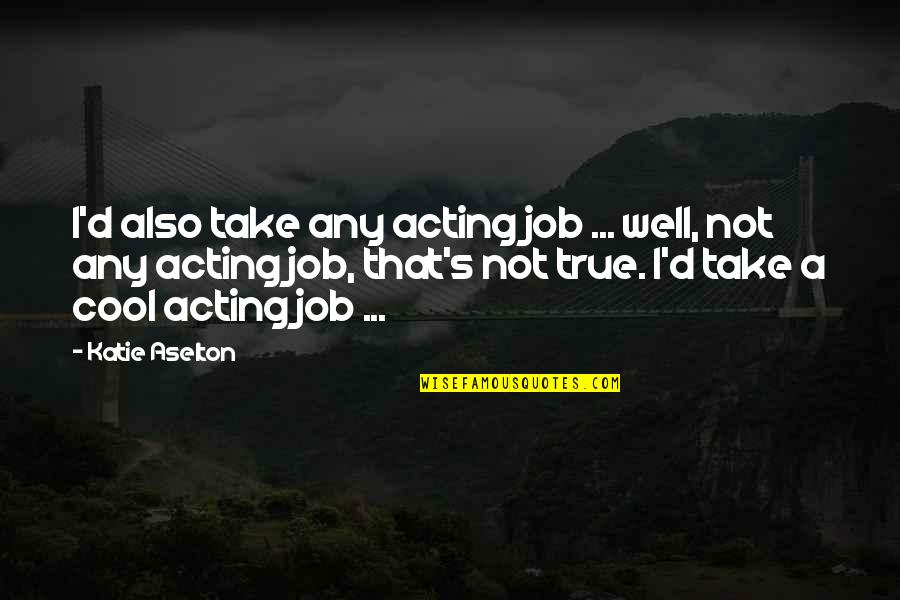 True And Cool Quotes By Katie Aselton: I'd also take any acting job ... well,