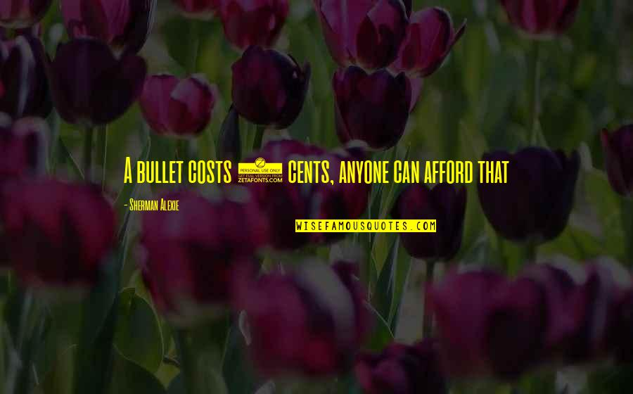 True And Cool Quotes By Sherman Alexie: A bullet costs 2 cents, anyone can afford