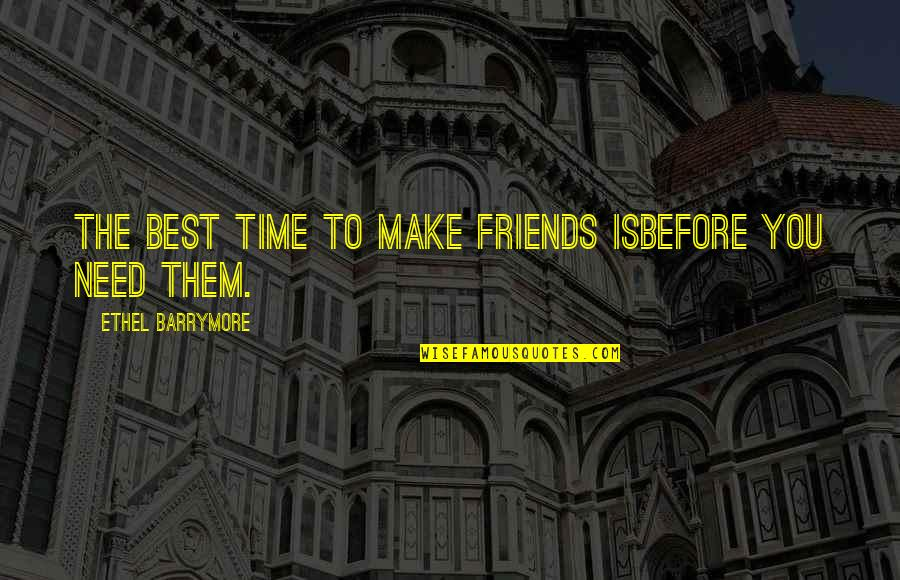 True Best Friendship Quotes By Ethel Barrymore: The best time to make friends isbefore you