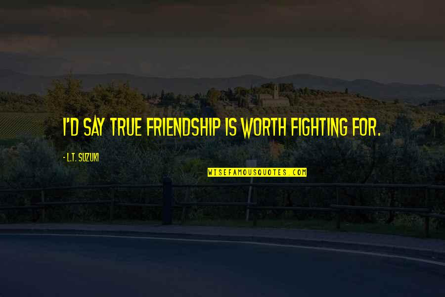 True Best Friendship Quotes By L.T. Suzuki: I'd say true friendship is worth fighting for.