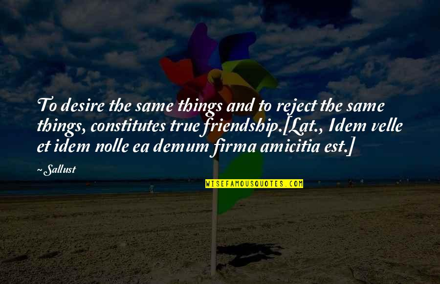 True Best Friendship Quotes By Sallust: To desire the same things and to reject