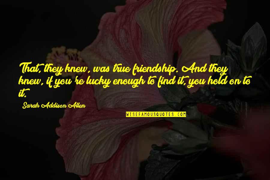 True Best Friendship Quotes By Sarah Addison Allen: That, they knew, was true friendship. And they