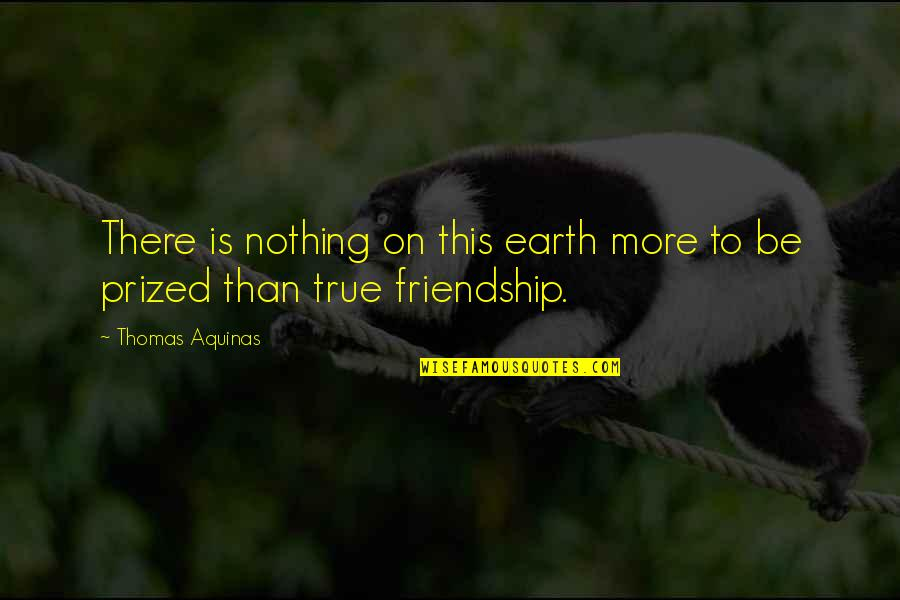 True Best Friendship Quotes By Thomas Aquinas: There is nothing on this earth more to