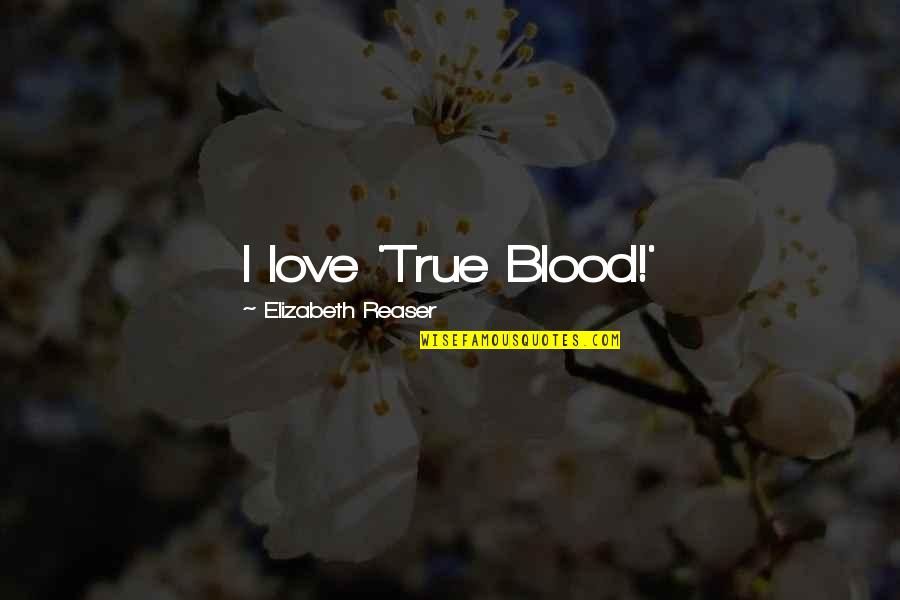 True Blood Love Quotes By Elizabeth Reaser: I love 'True Blood!'