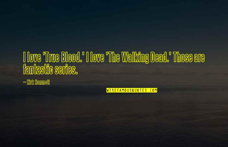 True Blood Love Quotes By Kirk Hammett: I love 'True Blood.' I love 'The Walking