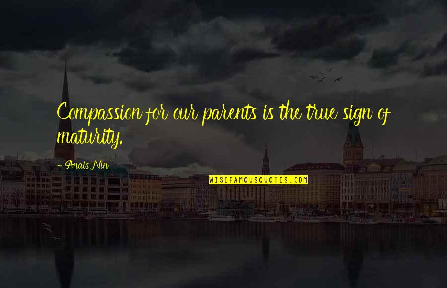 True Family Quotes By Anais Nin: Compassion for our parents is the true sign