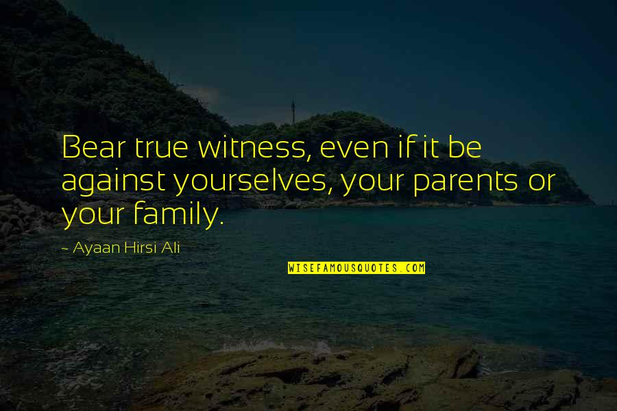 True Family Quotes By Ayaan Hirsi Ali: Bear true witness, even if it be against