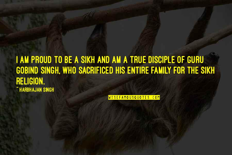 True Family Quotes By Harbhajan Singh: I am proud to be a Sikh and