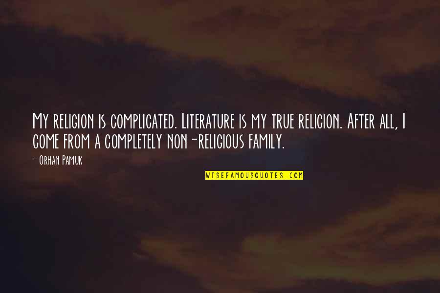 True Family Quotes By Orhan Pamuk: My religion is complicated. Literature is my true