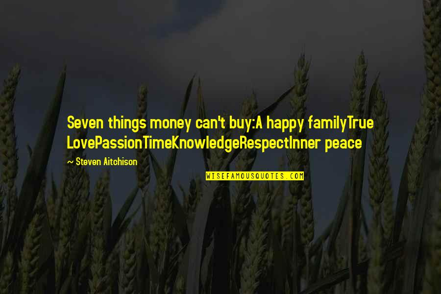 True Family Quotes By Steven Aitchison: Seven things money can't buy:A happy familyTrue LovePassionTimeKnowledgeRespectInner