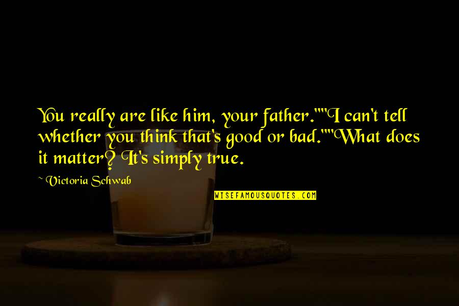 "True Family Quotes By Victoria Schwab: You really are like him, your father.""""I can't"