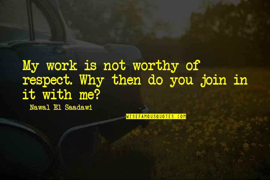 True Filipino Quotes By Nawal El Saadawi: My work is not worthy of respect. Why