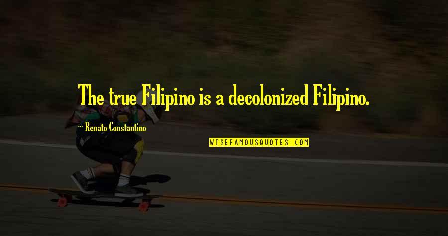 True Filipino Quotes By Renato Constantino: The true Filipino is a decolonized Filipino.