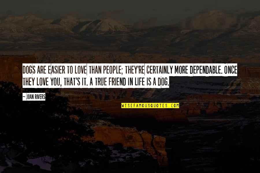 True Friend Life Quotes By Joan Rivers: Dogs are easier to love than people; they're