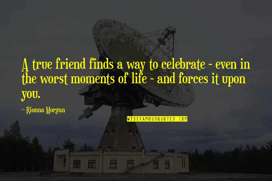 True Friend Life Quotes By Rionna Morgan: A true friend finds a way to celebrate