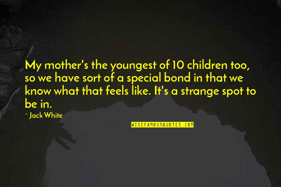 True Friends Never Hurt You Quotes By Jack White: My mother's the youngest of 10 children too,