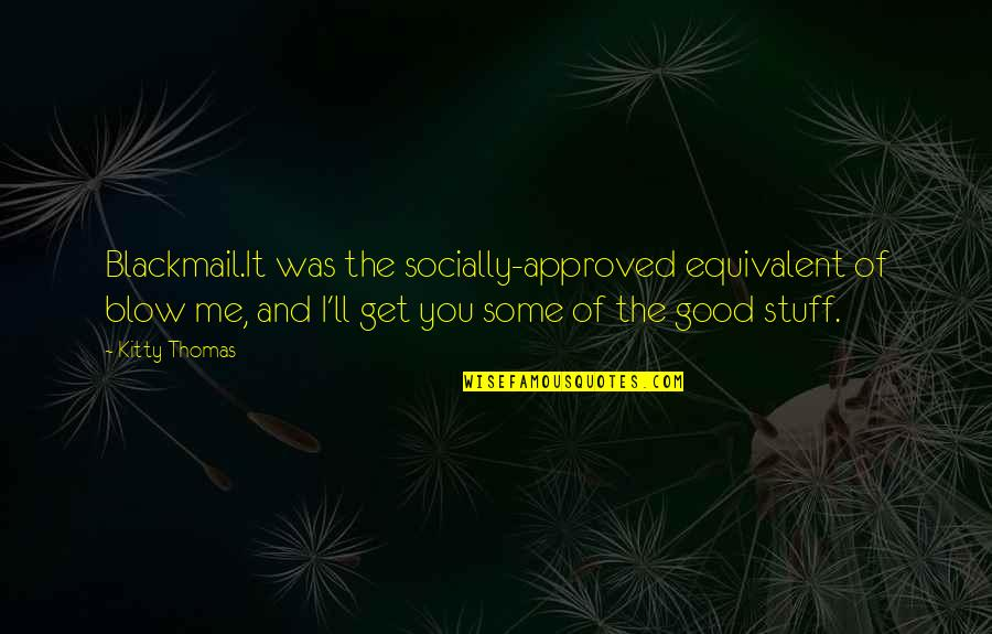 True Friends Never Hurt You Quotes By Kitty Thomas: Blackmail.It was the socially-approved equivalent of blow me,