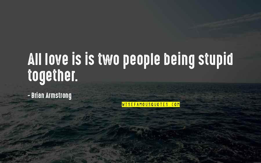 True Friendship From The Bible Quotes By Brian Armstrong: All love is is two people being stupid