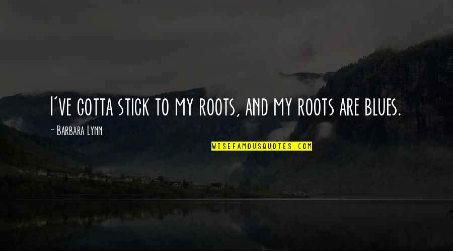 True Husband Quotes By Barbara Lynn: I've gotta stick to my roots, and my