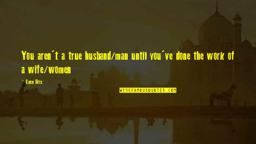 True Husband Quotes By Leon Uris: You aren't a true husband/man until you've done