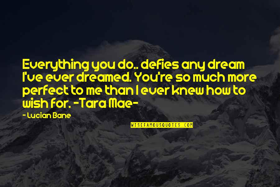 True Husband Quotes By Lucian Bane: Everything you do.. defies any dream I've ever