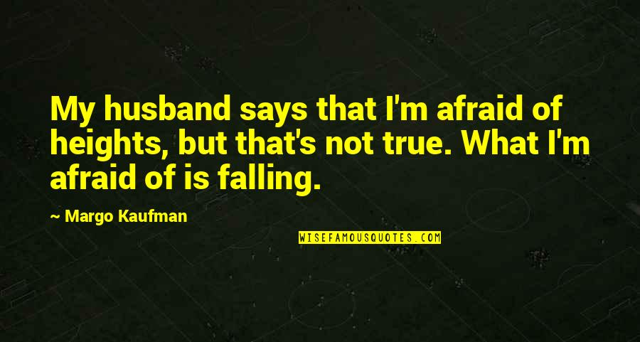 True Husband Quotes By Margo Kaufman: My husband says that I'm afraid of heights,