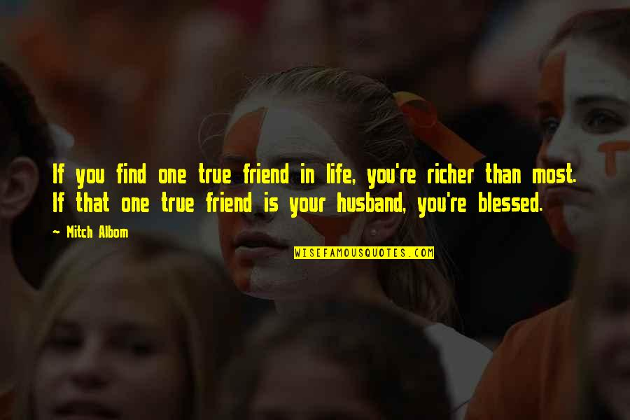 True Husband Quotes By Mitch Albom: If you find one true friend in life,