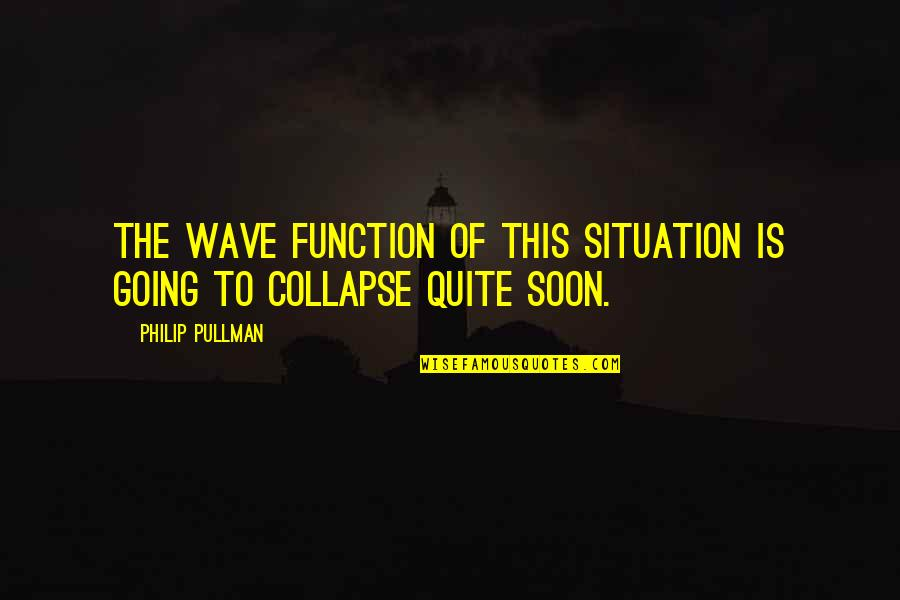 True Husband Quotes By Philip Pullman: The wave function of this situation is going
