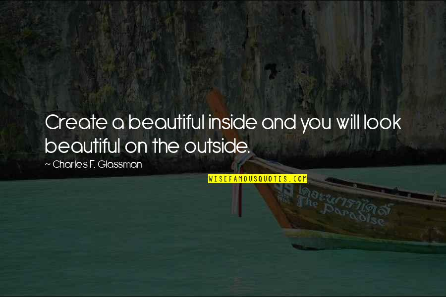 True Inner Beauty Quotes By Charles F. Glassman: Create a beautiful inside and you will look
