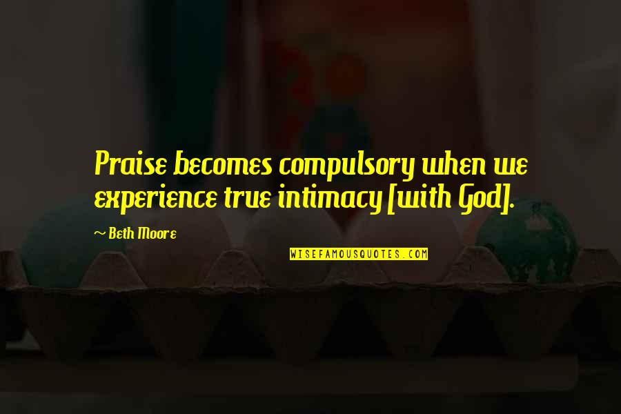 True Intimacy Quotes By Beth Moore: Praise becomes compulsory when we experience true intimacy
